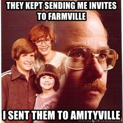 Vengeance Dad - They kept sending me invites to farmville I sent them to amityville
