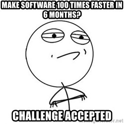 Challenge Accepted HD 1 - Make software 100 times faster in 6 months? Challenge Accepted