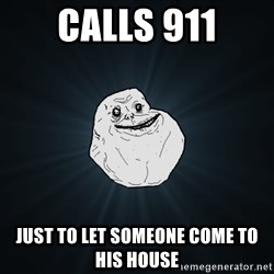 Forever Alone - calls 911 just to let someone come to his house
