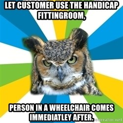 Old Navy Owl - let customer use the handicap fittingroom, person in a wheelchair comes immediatley after.