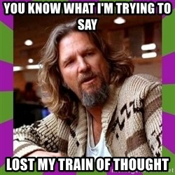 Dudeism - You KNOW WHAT I'M TRYING TO SAY LOST MY TRAIN OF THOUGHT