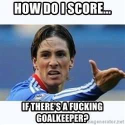 Fernando Torres - How do I score... if there's a fucking goalkeeper?