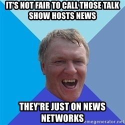 YAAZZ - it's not fair to call those talk show hosts news they're just on news networks