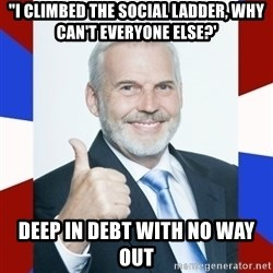 """Idiot Anti-Communist Guy - """"i climbed the social ladder, why can't everyone else?' deep in debt with no way out"""