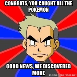Professor Oak - Congrats, you caught all the pokemon good news, we discovered more