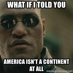 Scumbag Morpheus - what if i told you america isn't a continent at all