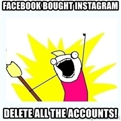 All the things - facebook bought instagram delete all the accounts!