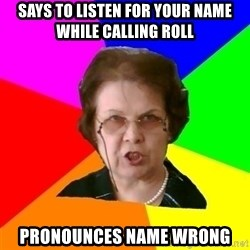 teacher - Says to listen for your name while calling roll Pronounces name wrong