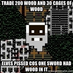Urist McDorfy - trade 200 wood and 30 cages of wood elves pissed cos one sword had wood in it