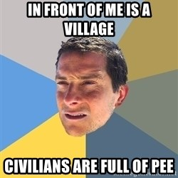 Bear Grylls - in front of me is a village civilians are full of pee