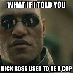 Scumbag Morpheus - WHat if i told you rick ross used to be a cop