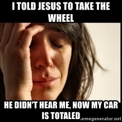 First World Problems - I told jesus to take the wheel he didn't hear me, now my car is totaled