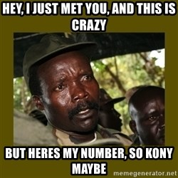 Confused Kony  - Hey, i just met you, and this is crazy but heres my number, so kony maybe