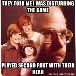 Vengeance Dad - they told me i was disturbing the game played second part with their head