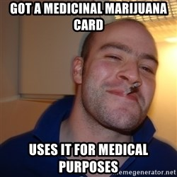 Good Guy Greg - got a medicinal marijuana card uses it for medical purposes