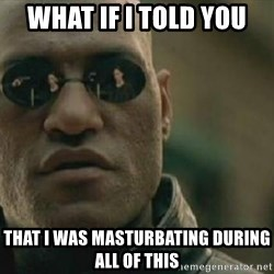 Scumbag Morpheus - What if I told you That I was masturbating during all of this