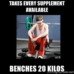 Annoying Gym Newbie - takes every supplement available benches 20 kilos