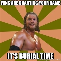 Triple H - fans are chanting your name it's burial time