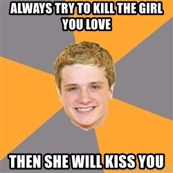 Advice Peeta - Always try to kill the girl you love Then she will kiss you