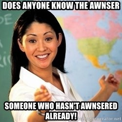 Unhelpful High School Teacher - Does anyone know the awnser Someone who hasn't awnsered already!