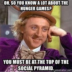 Willy Wonka - Oh, so you know a lot about the hunger games? You must be at the top of the social pyramid.