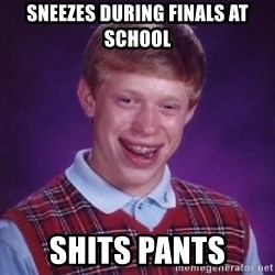 Complete Fucking Moron - sneezes during finals at school shits pants