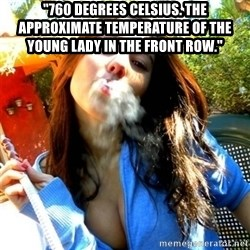 "Good Girl Ana - ""760 degrees celsius. The approximate temperature of the young lady in the front row."""