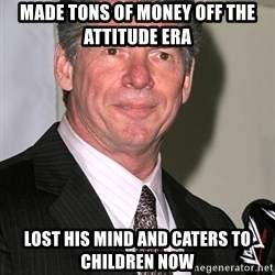 vince mcmahon - made tons of money off the attitude era lost his mind and caters to children now
