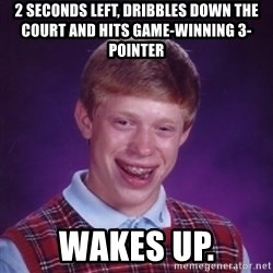 Bad Luck Brian - 2 seconds left, dribbles down the court and hits game-winning 3-pointer wakes up.