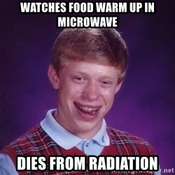 Bad Luck Brian - watches food warm up in microwave dies from radiation