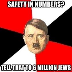 Advice Hitler - safety in numbers? tell that to 6 million jews