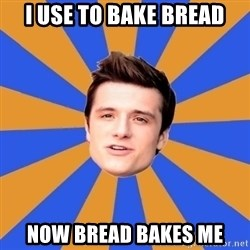 typical josh - I use to bake bread Now bread bakes me
