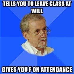 typical_teacher - tells you to leave class at will gives you f on attendance