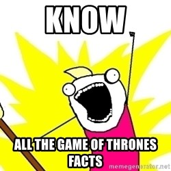 X ALL THE THINGS - know all the Game of Thrones facts