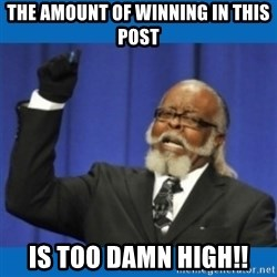 Too damn high - the amount of winning in this post is too damn high!!