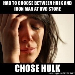 First World Problems - had to choose between hulk and iron man at dvd store chose hulk
