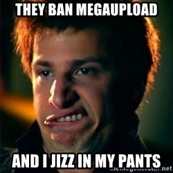 Jizzt in my pants - THEY BAN MEGAUPLOAD AND I JIZZ IN MY PANTS