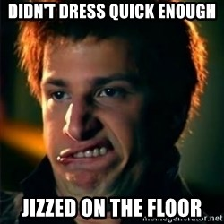 Jizzt in my pants - DIDN'T DRESS QUICK ENOUGH JIZZED ON THE FLOOR