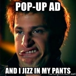 Jizzt in my pants - POP-UP AD AND I JIZZ IN MY PANTS