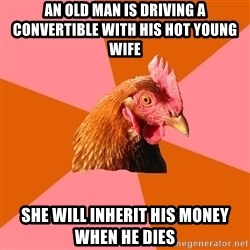 Anti Joke Chicken - an old man is driving a convertible with his hot young wife she will inherit his money when he dies