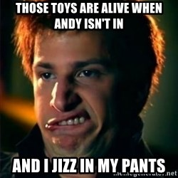 Jizzt in my pants - THOSE TOYS ARE ALIVE WHEN ANDY ISN'T IN AND I JIZZ IN MY PANTS