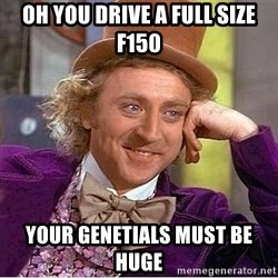 Willy Wonka - Oh you drive a full size f150 yOUR GENETIALS MUST BE HUGE