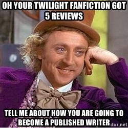 Willy Wonka - Oh your twilight fanfiction got 5 reviews Tell me about how you are going to become a published writer