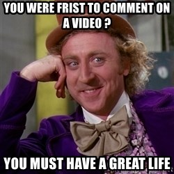 Willy Wonka - You were frist to comment on a video ? you must have a great life