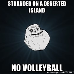 Forever Alone - stranded on a deserted island no volleyball