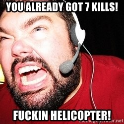 Angry Gamer - You already got 7 kills! Fuckin helicopter!