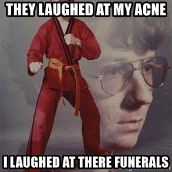 PTSD Karate Kyle - they laughed at my acne  i laughed at there funerals