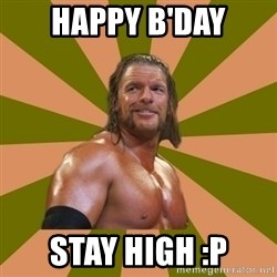 Triple H - Happy B'day Stay High :p