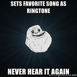 Forever Alone - sets favorite song as ringtone never hear it again