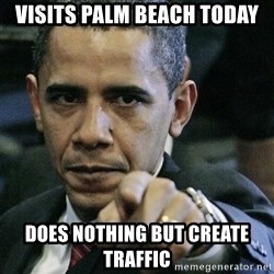Pissed off Obama - visits palm beach today does nothing but create traffic